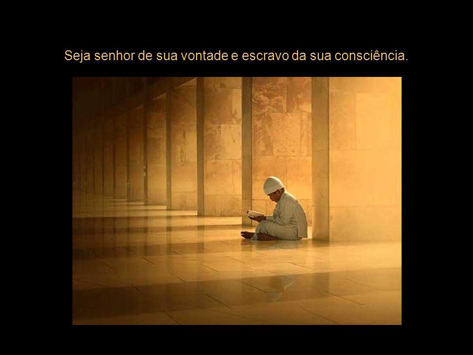 Seja senhor de sua vontade e escravo da sua consciência.