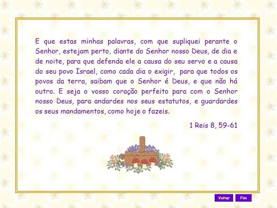 E que estas minhas palavras, com que supliquei perante o Senhor, estejam perto, diante do Senhor nosso Deus, de dia e de noite, para que defenda ele a causa do seu servo e a causa do seu povo Israel, como cada dia o exigir, para que todos os povos da terra, saibam que o Senhor é Deus, e que não há outro. E seja o vosso coração perfeito para com o Senhor nosso Deus, para andardes nos seus estatutos, e guardardes os seus mandamentos, como hoje o fazeis.