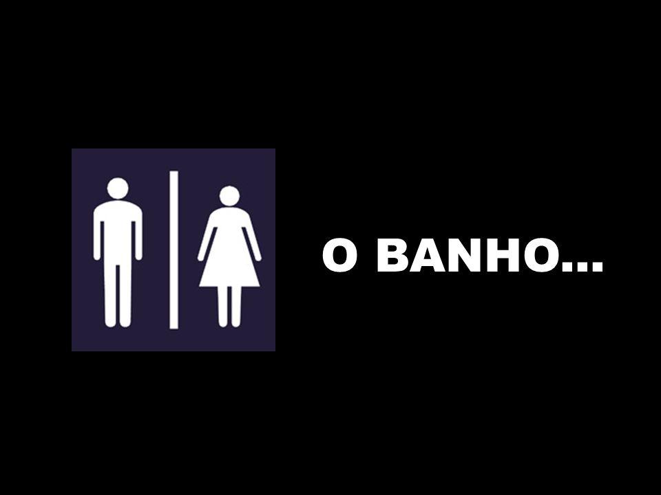 O BANHO...