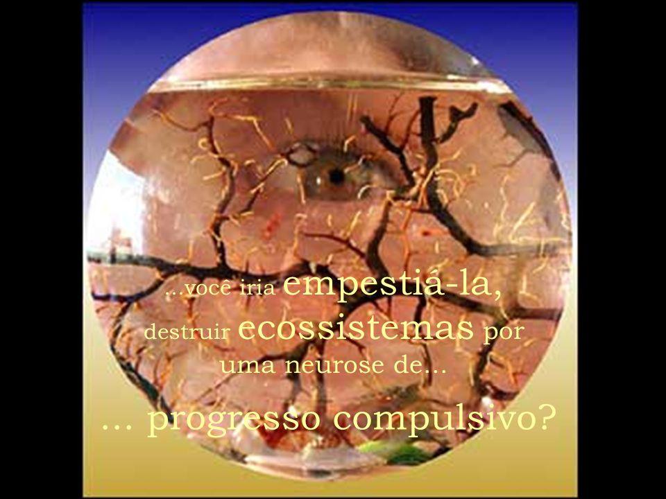 ...você iria empestiá-la, destruir ecossistemas por uma neurose de...