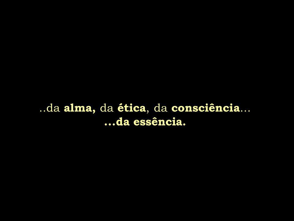 ..da alma, da ética, da consciência... ...da essência.