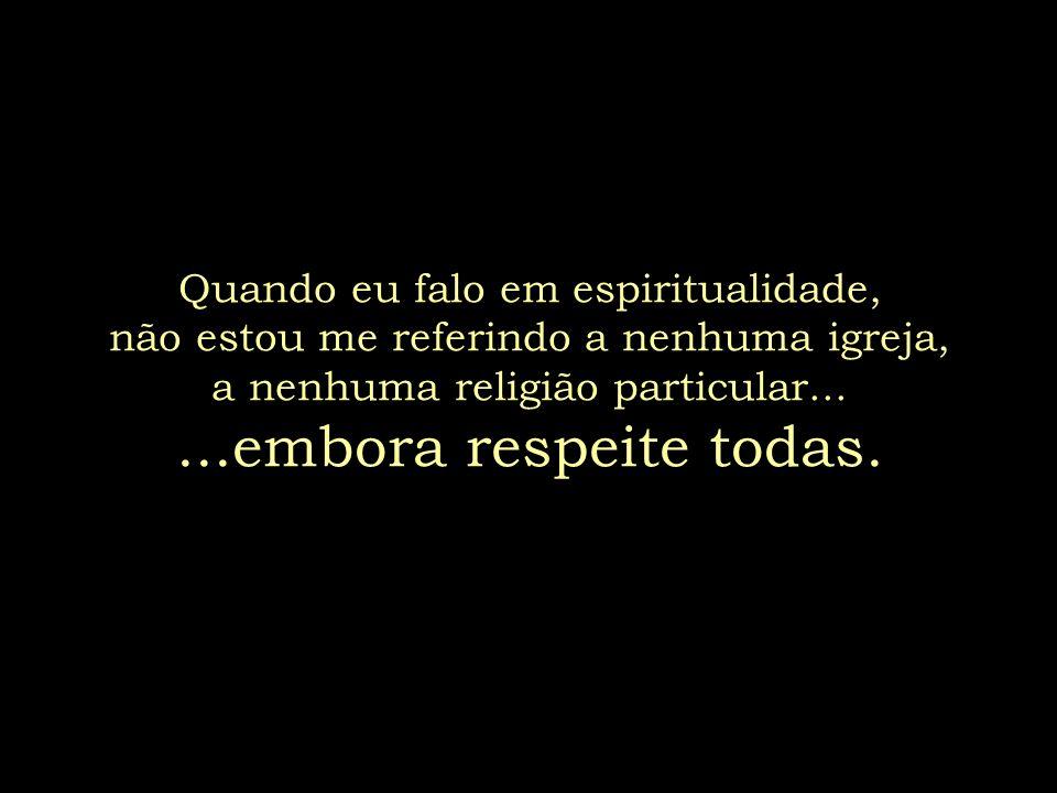 Quando eu falo em espiritualidade, não estou me referindo a nenhuma igreja, a nenhuma religião particular...