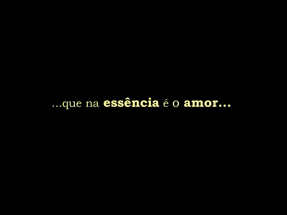 ...que na essência é o amor...