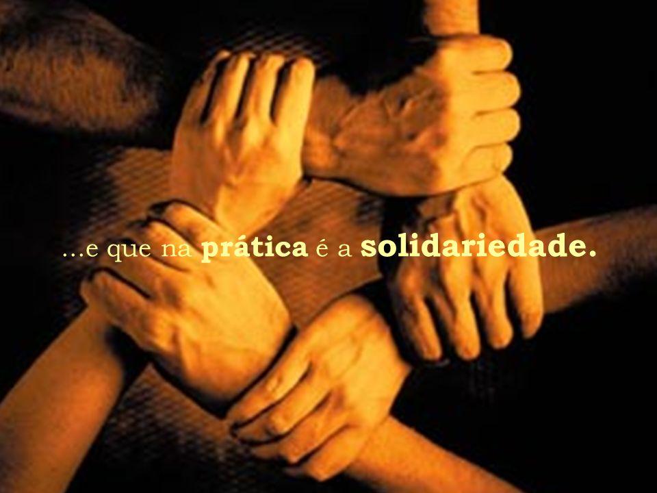 ...e que na prática é a solidariedade.