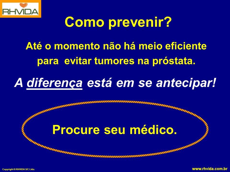 Como prevenir A diferença está em se antecipar! Procure seu médico.