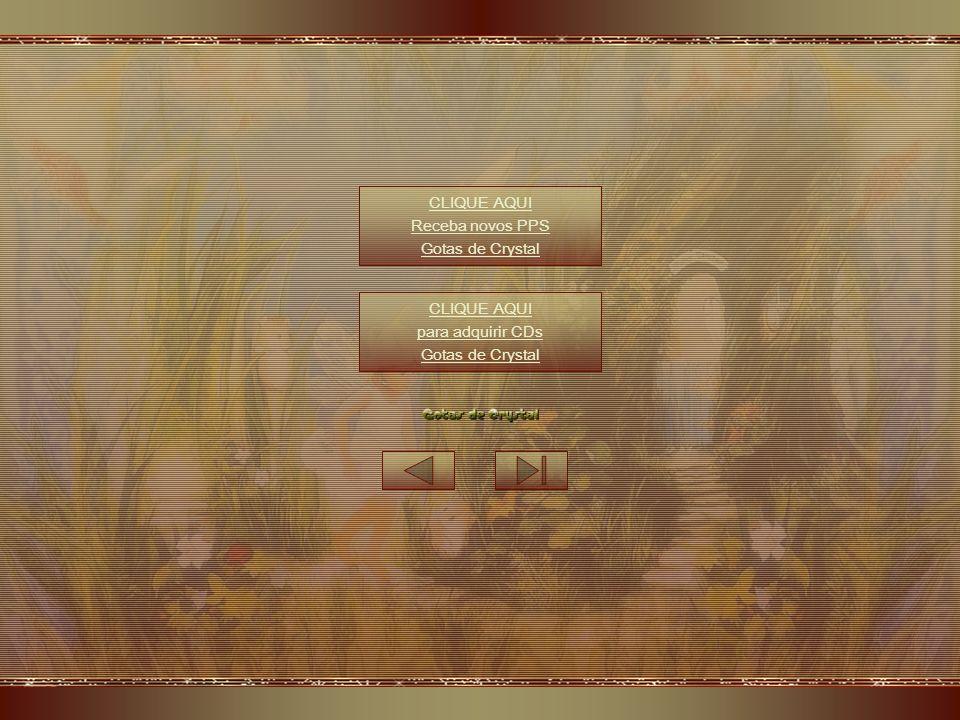 CLIQUE AQUI Receba novos PPS Gotas de Crystal CLIQUE AQUI para adquirir CDs Gotas de Crystal