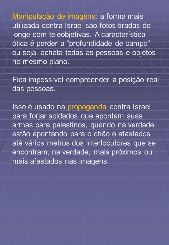 Manipulação de imagens: a forma mais utilizada contra Israel são fotos tiradas de longe com teleobjetivas. A característica ótica é perder a profundidade de campo ou seja, achata todas as pessoas e objetos no mesmo plano.