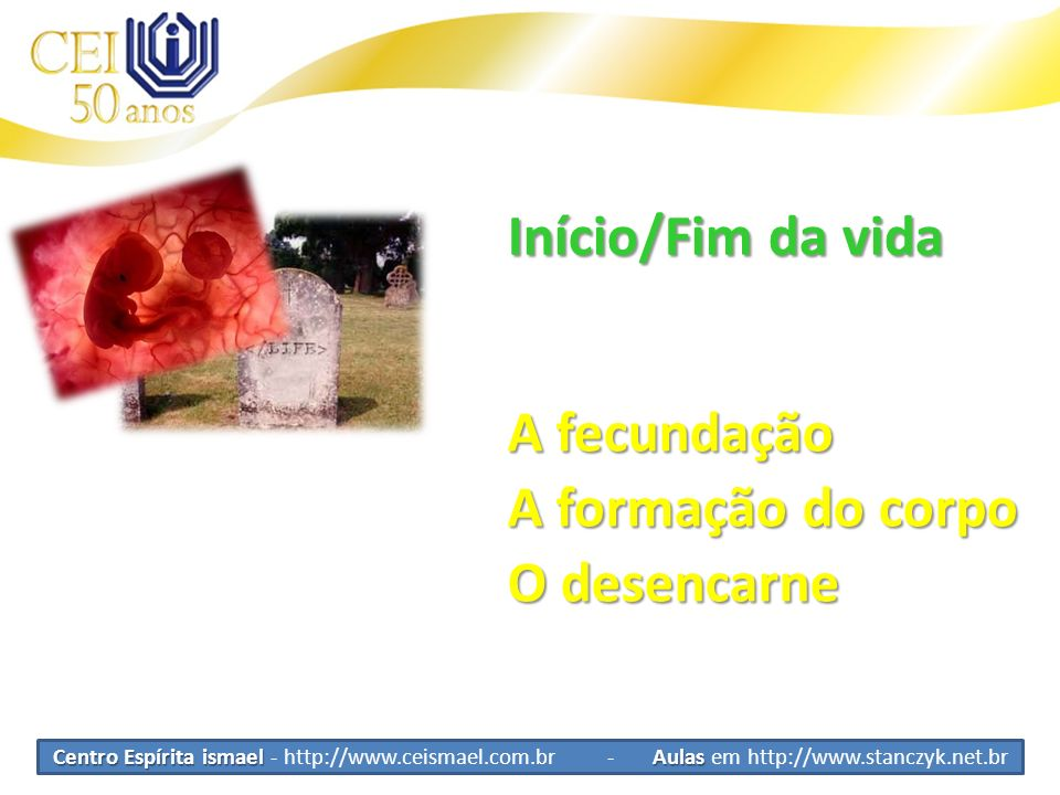 Início/Fim da vida A fecundação A formação do corpo O desencarne
