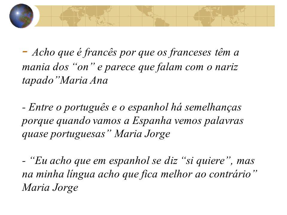 - Acho que é francês por que os franceses têm a mania dos on e parece que falam com o nariz tapado Maria Ana - Entre o português e o espanhol há semelhanças porque quando vamos a Espanha vemos palavras quase portuguesas Maria Jorge - Eu acho que em espanhol se diz si quiere , mas na minha língua acho que fica melhor ao contrário Maria Jorge