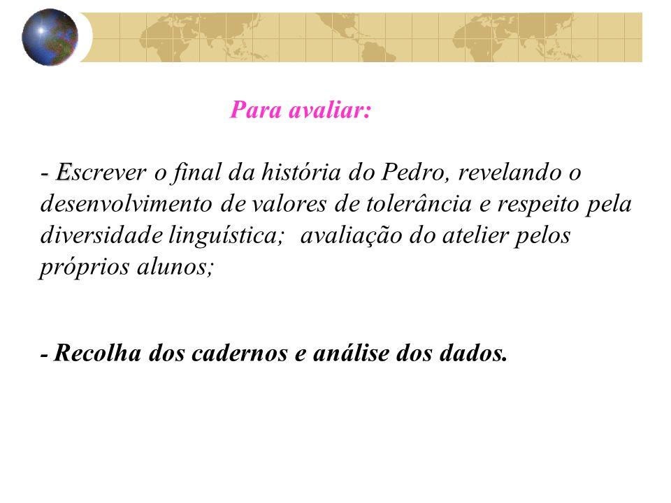 Para avaliar: - Escrever o final da história do Pedro, revelando o desenvolvimento de valores de tolerância e respeito pela diversidade linguística; avaliação do atelier pelos próprios alunos; - Recolha dos cadernos e análise dos dados.