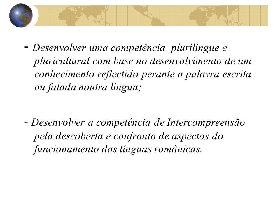- Desenvolver uma competência plurilingue e pluricultural com base no desenvolvimento de um conhecimento reflectido perante a palavra escrita ou falada noutra língua;