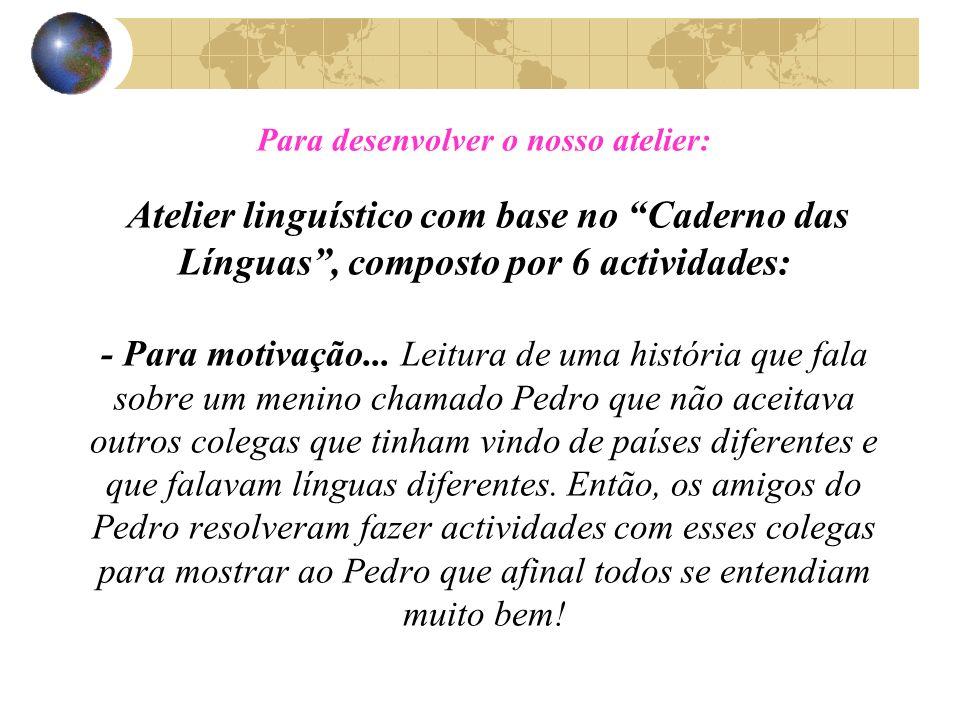 Para desenvolver o nosso atelier: Atelier linguístico com base no Caderno das Línguas , composto por 6 actividades: - Para motivação...