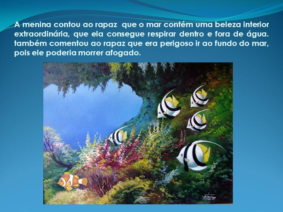 A menina contou ao rapaz que o mar contém uma beleza interior extraordinária, que ela consegue respirar dentro e fora de água.