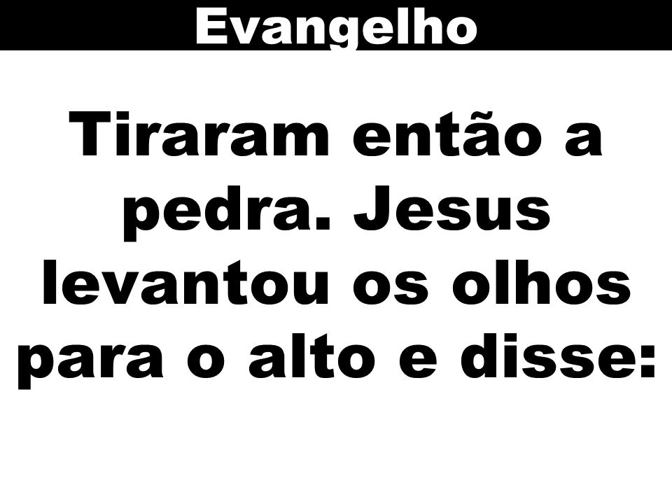 Tiraram então a pedra. Jesus levantou os olhos para o alto e disse: