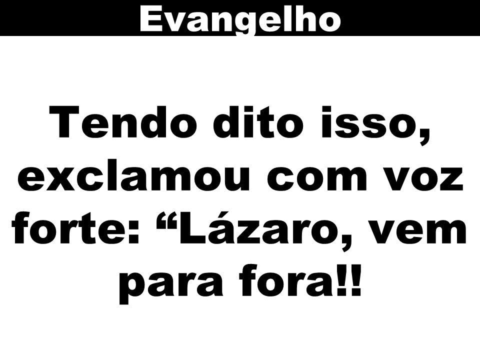Tendo dito isso, exclamou com voz forte: Lázaro, vem para fora!!