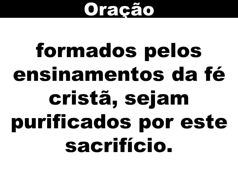Oração formados pelos ensinamentos da fé cristã, sejam purificados por este sacrifício. 142