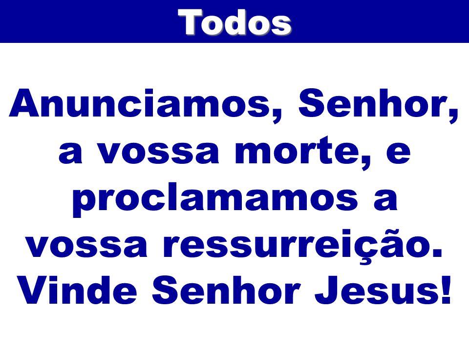 Todos Anunciamos, Senhor, a vossa morte, e proclamamos a vossa ressurreição. Vinde Senhor Jesus!