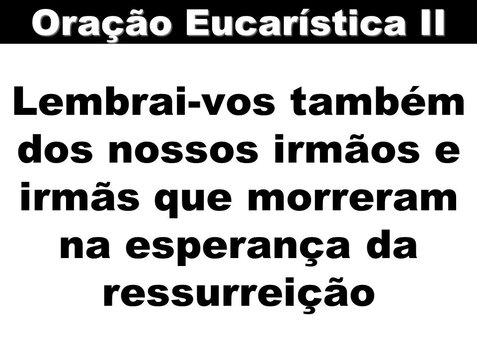 Oração Eucarística II Lembrai-vos também dos nossos irmãos e irmãs que morreram na esperança da ressurreição.