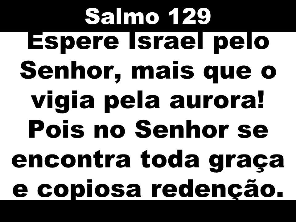 Salmo 129 Espere Israel pelo Senhor, mais que o vigia pela aurora! Pois no Senhor se encontra toda graça e copiosa redenção.