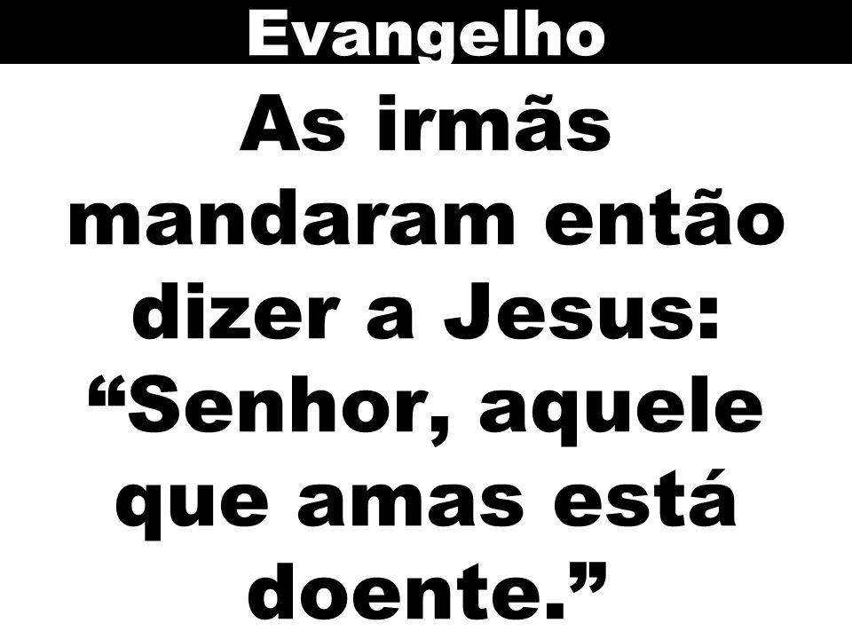 Evangelho As irmãs mandaram então dizer a Jesus: Senhor, aquele que amas está doente. 58