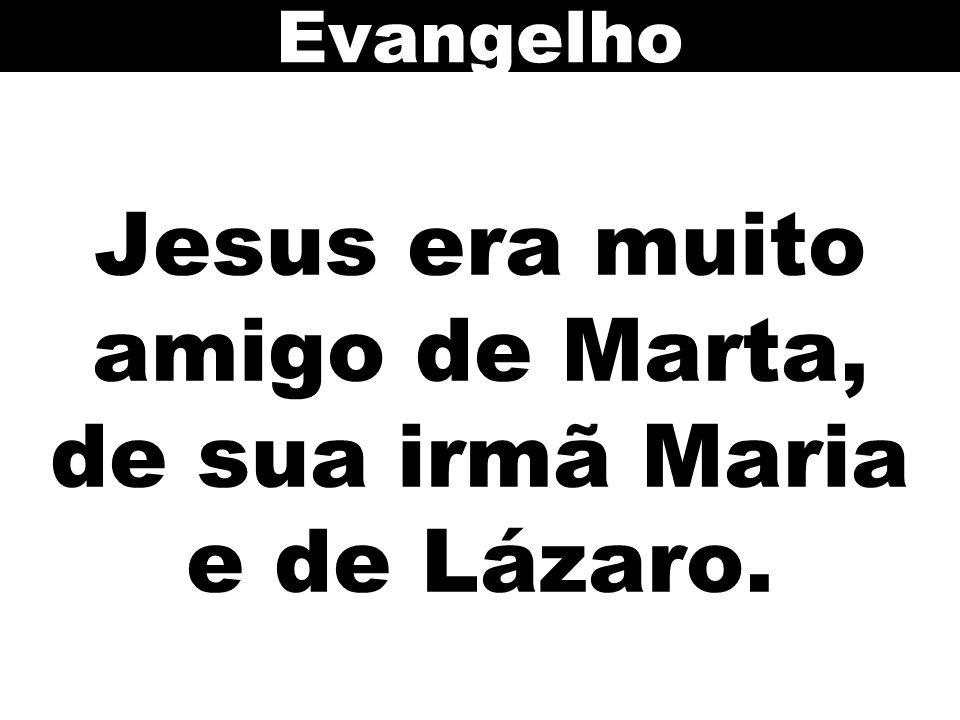 Jesus era muito amigo de Marta, de sua irmã Maria e de Lázaro.