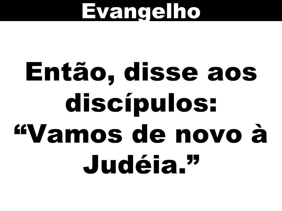 Então, disse aos discípulos: Vamos de novo à Judéia.