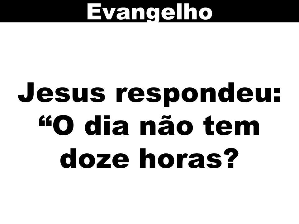 Jesus respondeu: O dia não tem doze horas