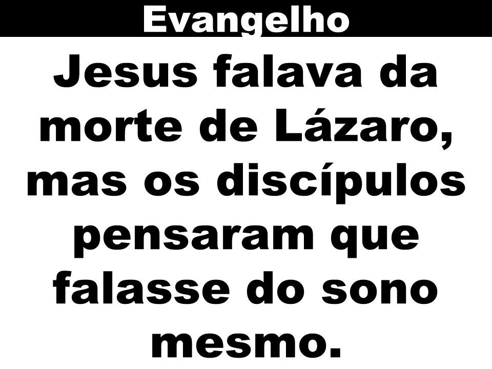 Evangelho Jesus falava da morte de Lázaro, mas os discípulos pensaram que falasse do sono mesmo. 71
