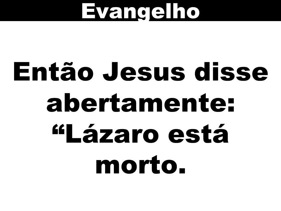 Então Jesus disse abertamente: Lázaro está morto.