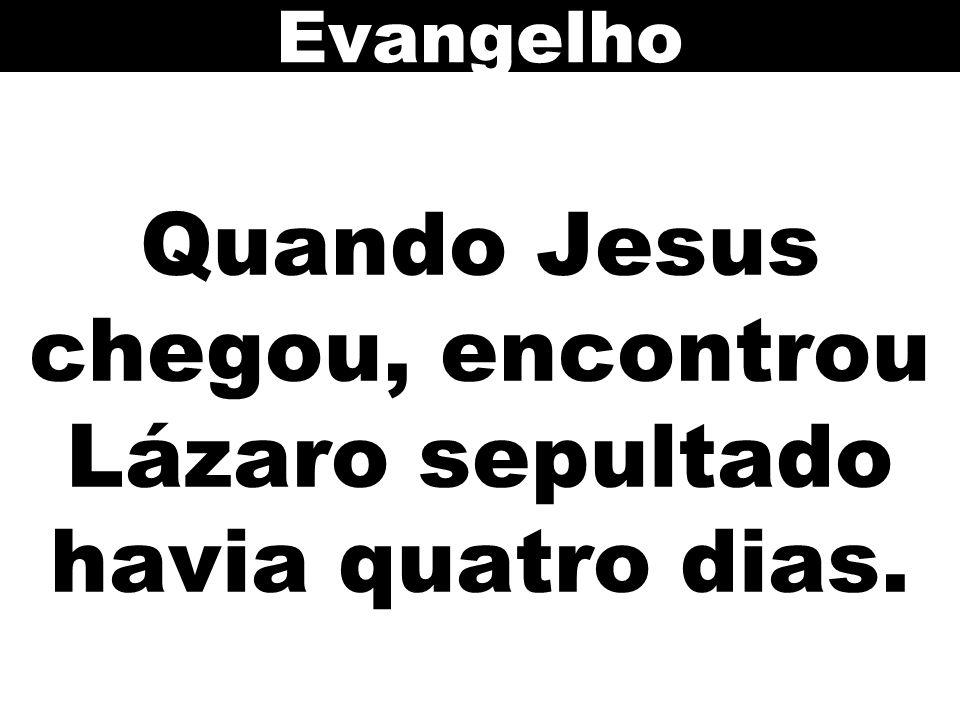 Quando Jesus chegou, encontrou Lázaro sepultado havia quatro dias.