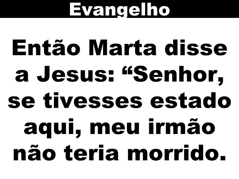 Evangelho Então Marta disse a Jesus: Senhor, se tivesses estado aqui, meu irmão não teria morrido.