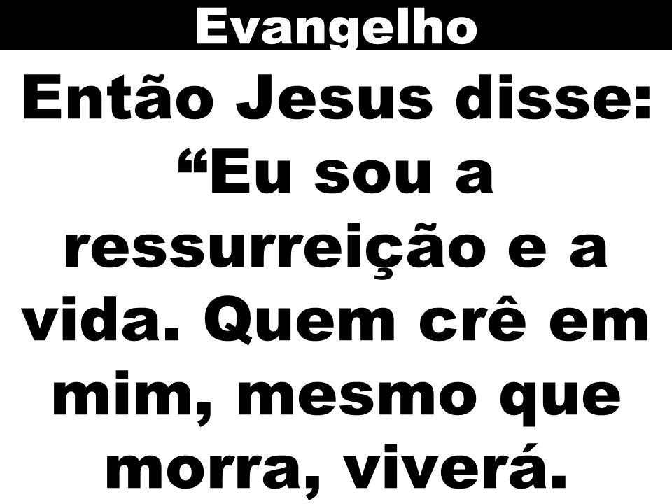 Evangelho Então Jesus disse: Eu sou a ressurreição e a vida. Quem crê em mim, mesmo que morra, viverá.