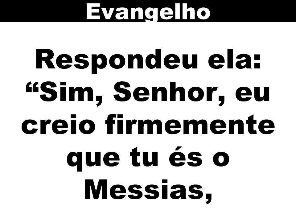 Respondeu ela: Sim, Senhor, eu creio firmemente que tu és o Messias,