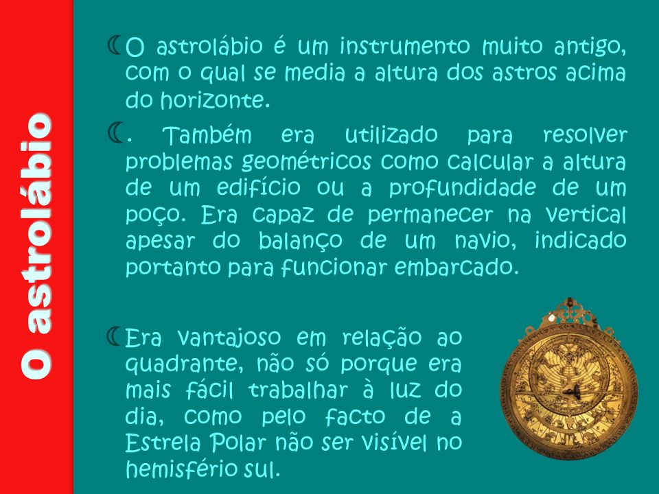 O astrolábio é um instrumento muito antigo, com o qual se media a altura dos astros acima do horizonte.