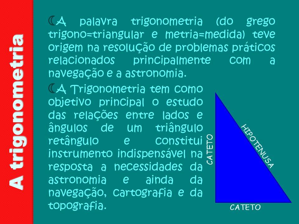 A palavra trigonometria (do grego trigono=triangular e metria=medida) teve origem na resolução de problemas práticos relacionados principalmente com a navegação e a astronomia.