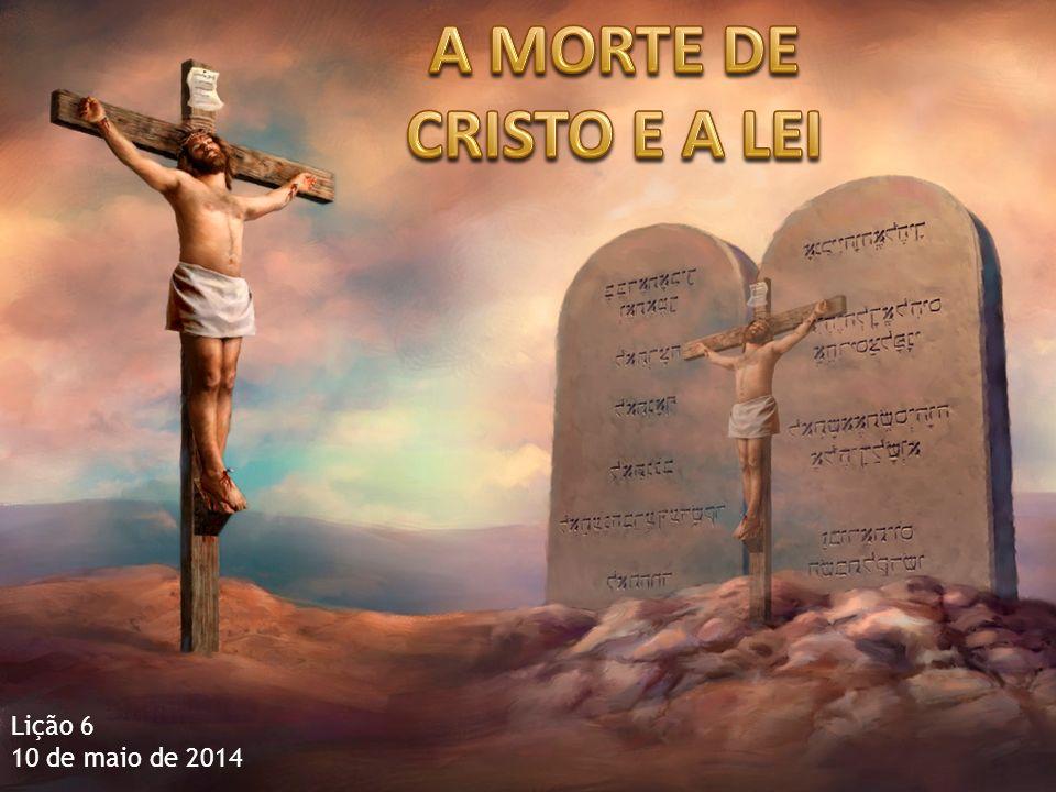 A MORTE DE CRISTO E A LEI Lição 6 10 de maio de 2014
