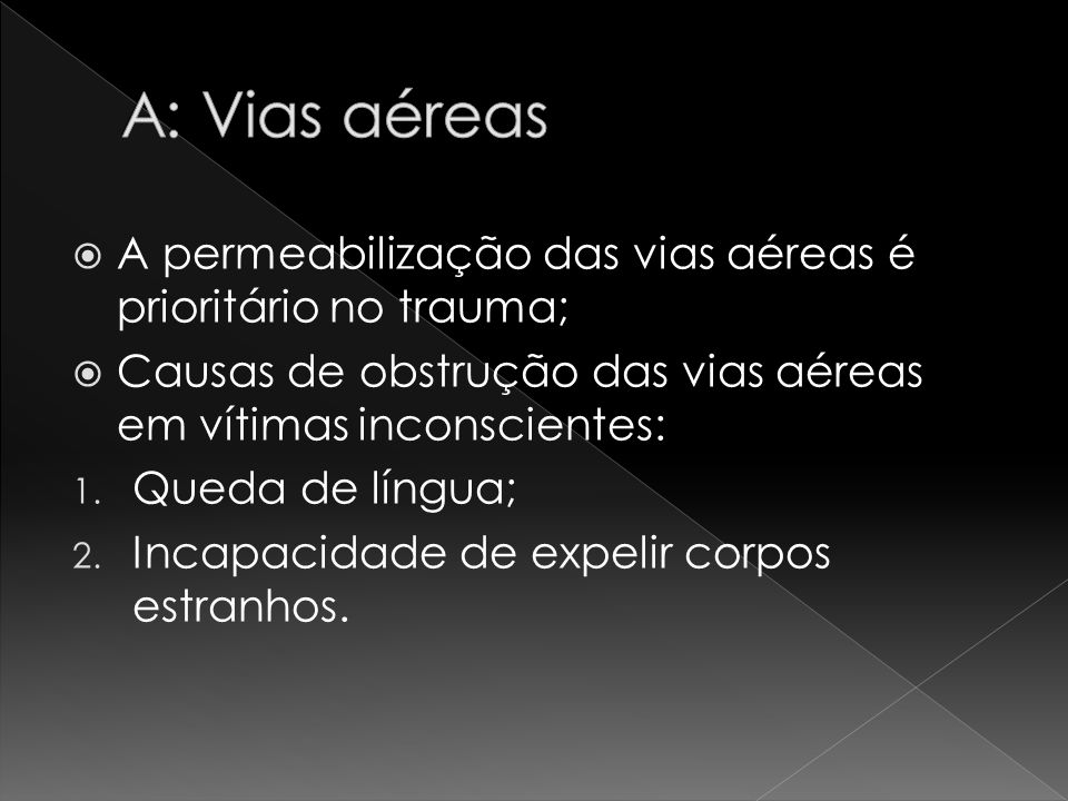 A: Vias aéreas A permeabilização das vias aéreas é prioritário no trauma; Causas de obstrução das vias aéreas em vítimas inconscientes: