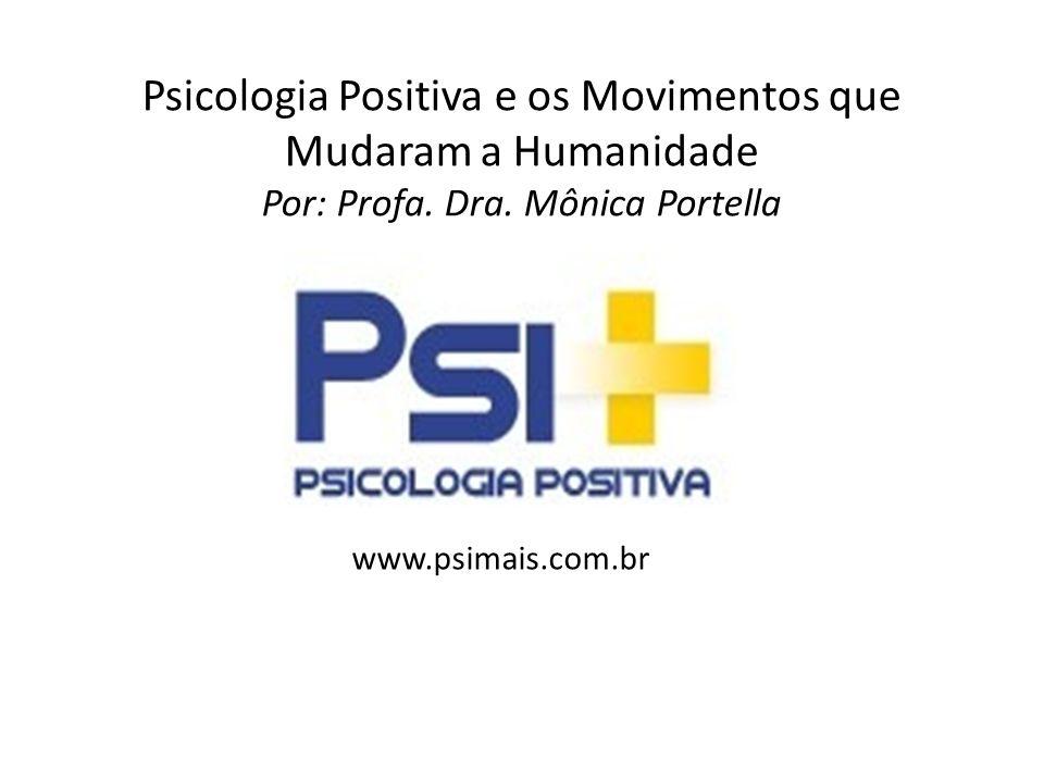 Psicologia Positiva e os Movimentos que Mudaram a Humanidade Por: Profa. Dra. Mônica Portella