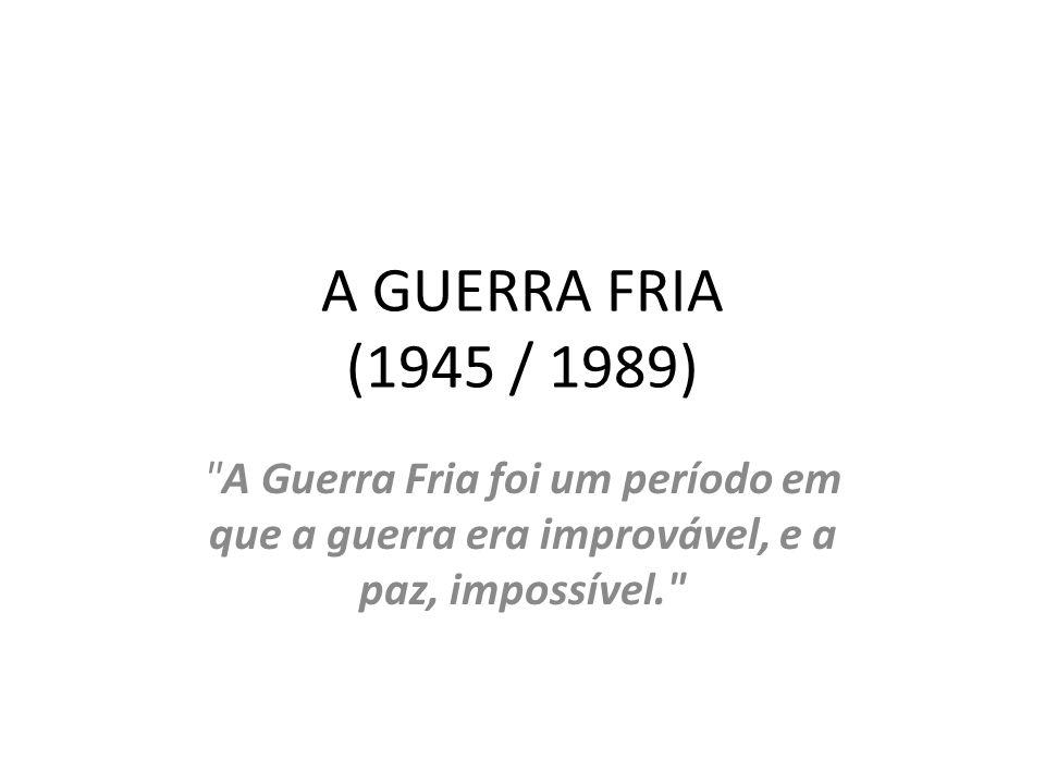 A GUERRA FRIA (1945 / 1989) A Guerra Fria foi um período em que a guerra era improvável, e a paz, impossível.