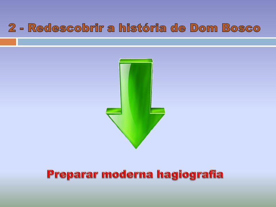 2 - Redescobrir a história de Dom Bosco Preparar moderna hagiografia