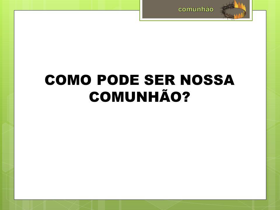 COMO PODE SER NOSSA COMUNHÃO