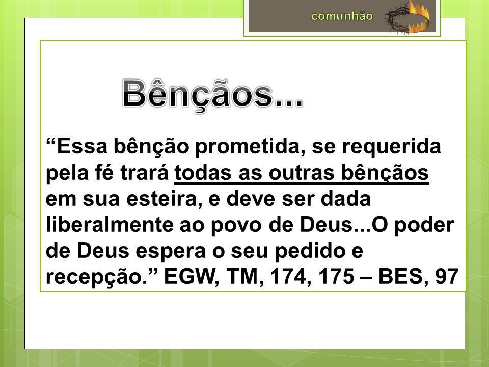 Essa bênção prometida, se requerida pela fé trará todas as outras bênçãos em sua esteira, e deve ser dada liberalmente ao povo de Deus...O poder de Deus espera o seu pedido e recepção. EGW, TM, 174, 175 – BES, 97