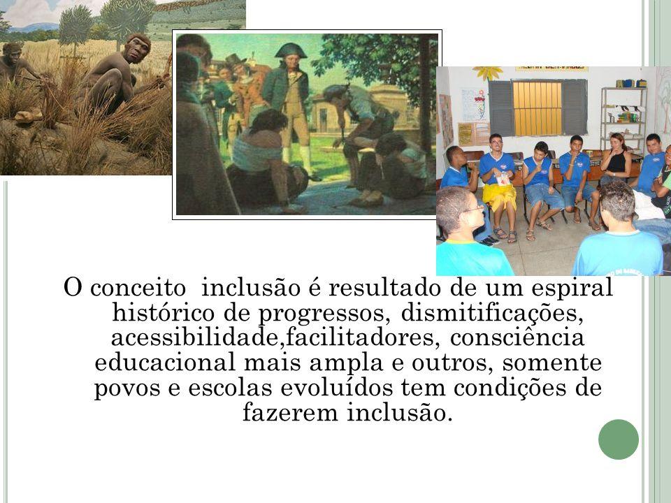 O conceito inclusão é resultado de um espiral histórico de progressos, dismitificações, acessibilidade,facilitadores, consciência educacional mais ampla e outros, somente povos e escolas evoluídos tem condições de fazerem inclusão.