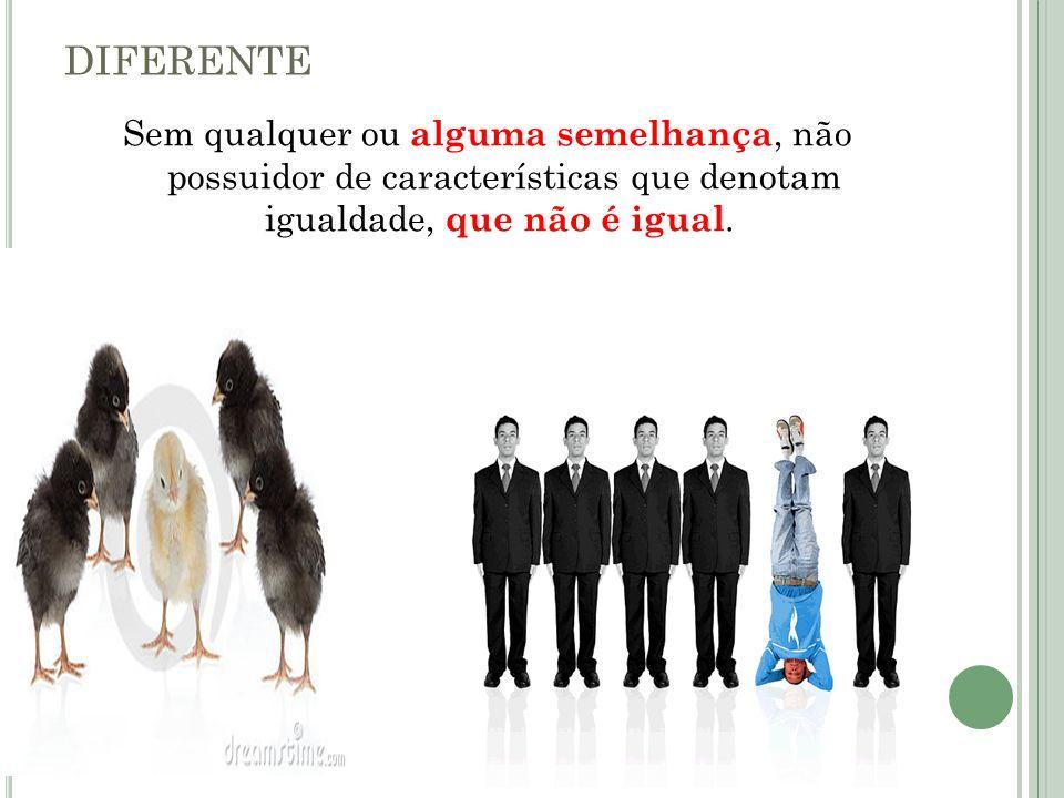 DIFERENTESem qualquer ou alguma semelhança, não possuidor de características que denotam igualdade, que não é igual.