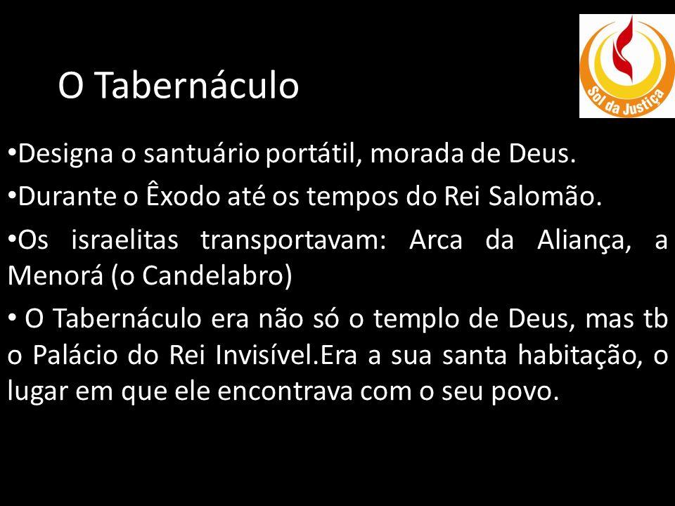 O Tabernáculo Designa o santuário portátil, morada de Deus.