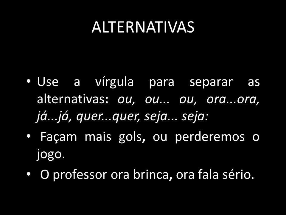 ALTERNATIVAS Use a vírgula para separar as alternativas: ou, ou... ou, ora...ora, já...já, quer...quer, seja... seja: