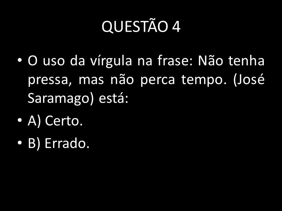 QUESTÃO 4 O uso da vírgula na frase: Não tenha pressa, mas não perca tempo. (José Saramago) está: A) Certo.