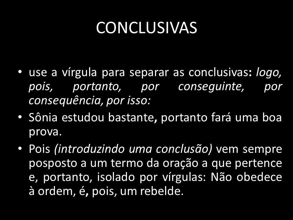 CONCLUSIVAS use a vírgula para separar as conclusivas: logo, pois, portanto, por conseguinte, por consequência, por isso: