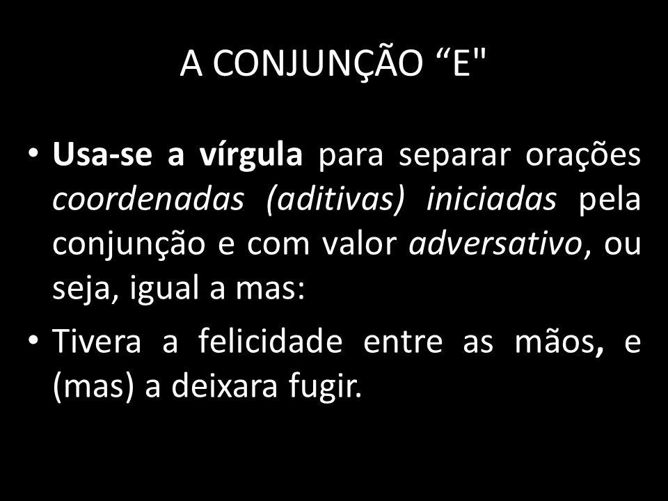 A CONJUNÇÃO E Usa-se a vírgula para separar orações coordenadas (aditivas) iniciadas pela conjunção e com valor adversativo, ou seja, igual a mas: