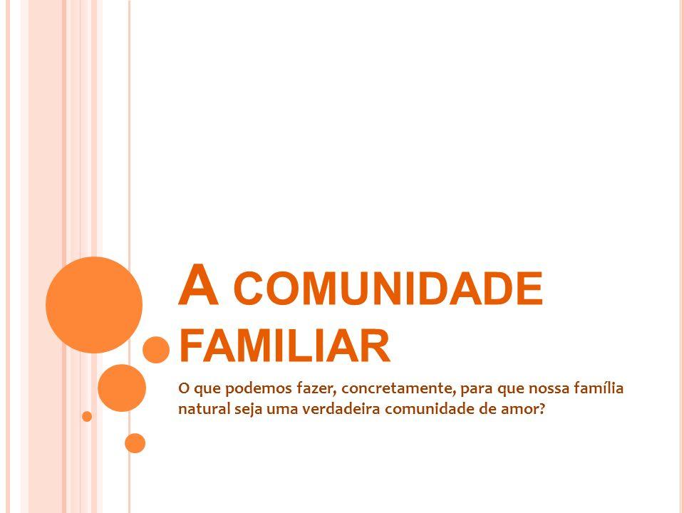 A COMUNIDADE FAMILIAR O que podemos fazer, concretamente, para que nossa família natural seja uma verdadeira comunidade de amor